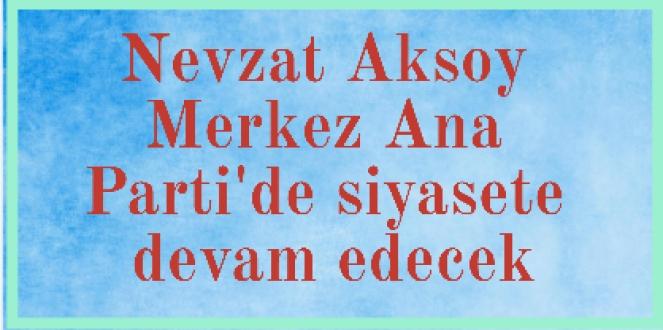 Nevzat Aksoy Merkez Ana Parti'de siyasete devam edecek